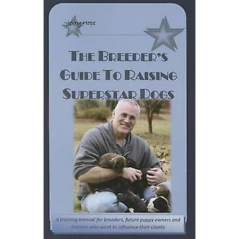 The Breeder's Guide to Raising Superstar Dogs by Jerry Hope - 9780615