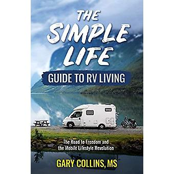The Simple Life Guide to RV Living - The Road to Freedom and the Mobil