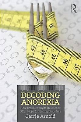 Decoding Anorexia by Carrie Arnold
