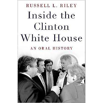 Inside the Clinton White House - An Oral History by Inside the Clinton
