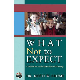 What Not to Expect - A Meditation on the Spirituality of Parenting by
