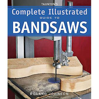 Taunton's Complete Illustrated Guide to Bandsaws by Roland Johnson -