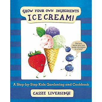 Ice Cream! - Grow Your Own Ingredients by Cassie Liversidge - 97816322