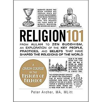 Religion 101: From Allah to Zen Buddhism, an Exploration of the Key People, Practices, and Beliefs that Have Shaped...