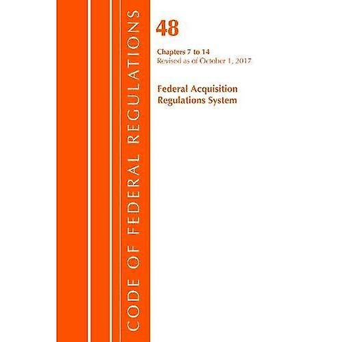 Code of Federal Regulations, Title 48 Federal Acquisition Regulations System Chapters 7-14, Revised as of October 1, 2017 (Code of Federal Regulations, Title 48 Federal Acquisition Regulations System)