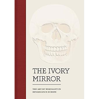 The Ivory Mirror - The Art of Mortality in Renaissance Europe by Steph