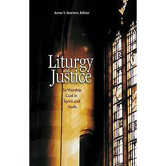 Liturgy and Justice To Worship God in Spirit and Truth by Koester & Anne Y