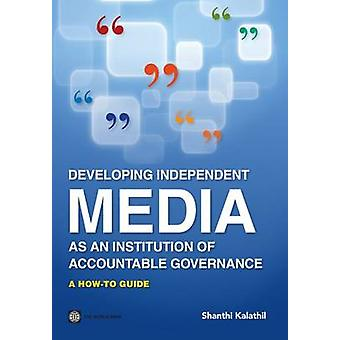 Developing Independent Media as an Institution of Accountable Governance by Kalathil & Shanthi
