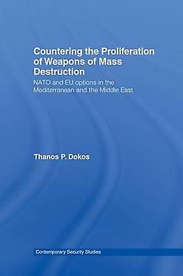 Countering the Proliferation of Weapons of Mass Destruction  NATO and EU Options in the Mediterranean and the Middle East by Dokos & Thanos P.