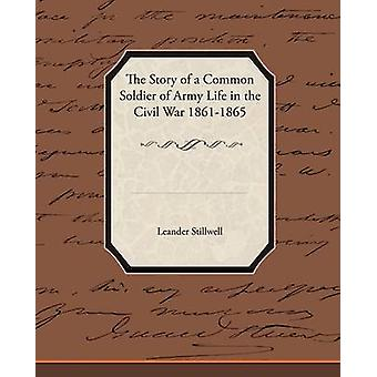 The Story of a Common Soldier of Army Life in the Civil War 18611865 by Stillwell & Leander