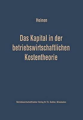 Das Kapital in der betriebswirtschaftlichen Kostentheorie  Mglichkeiten und Grenzen einer produktions und kostentheoretischen Analyse des Kapitalverbrauchs by Heinen & Edmund