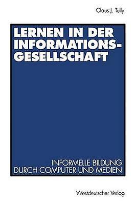 Lernen in der Informationsgesellschaft  Informelle Bildung durch Computer und Medien by Tully & Claus J.