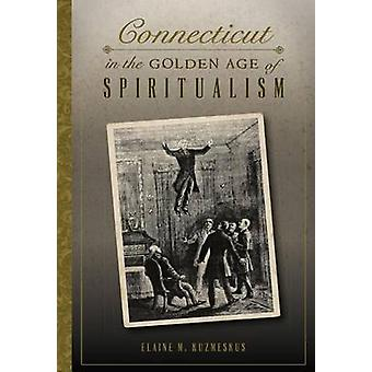 Connecticut in the Golden Age of Spiritualism by Elaine M Kuzmeskus -