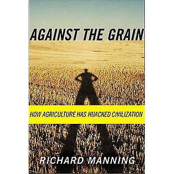 Against the Grain - How Agriculture Has Hijacked Civilization by Richa