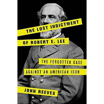 The Lost Indictment of Robert E. Lee - The Forgotten Case against an A