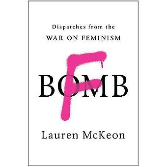 F-Bomb - Dispatches from the War on Feminism by Lauren McKeon - 978194