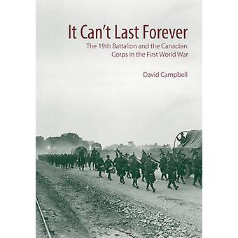 It Cant Last Forever - The 19th Battalion and the Canadian Corps in th