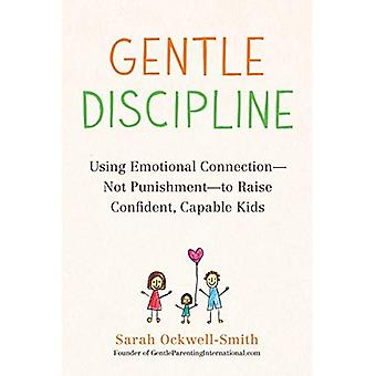 Gentle Discipline: Using�Emotional Connection--Not�Punishment--To Raise�Confident, Capable Kids