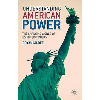 Understanding American Power The Changing World of Us Foreign Policy by Mabee & Bryan