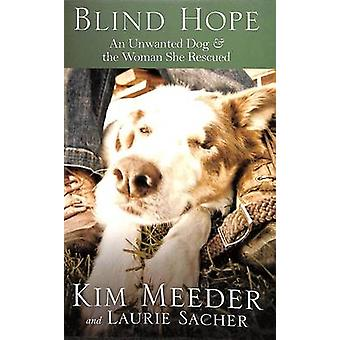 Blind Hope - An Unwanted Dog and the Woman She Rescued by Kim Meeder -
