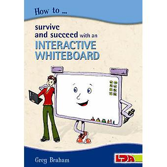 How to Survive and Succeed with an Interactive Whiteboard by Greg Bra