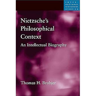 Nietzsches Philosophical Context  An Intellectual Biography by Thomas H Brobjer