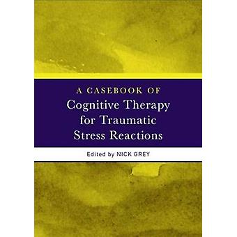 A Casebook of Cognitive Therapy for Traumatic Stress Reactions by Nick Grey
