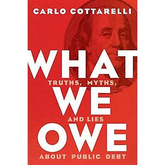 What We Owe - Truths - Myths - and Lies About Public Debt by Carlo Cot