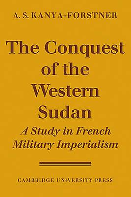 The Conquest of Western Sudan A Study in French Military Imperialism by KanyaForstner & A. S.