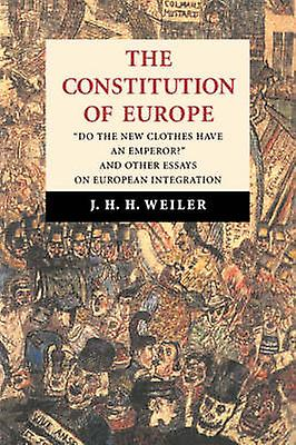 The Constitution of Europe Do the nouveau Clothes Have an Emperor and Other Essays on European Integration by Weiler & Joseph