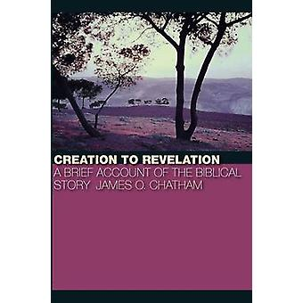 Creation to Revelation A Brief Account of the Biblical Story by Chatham & James O.