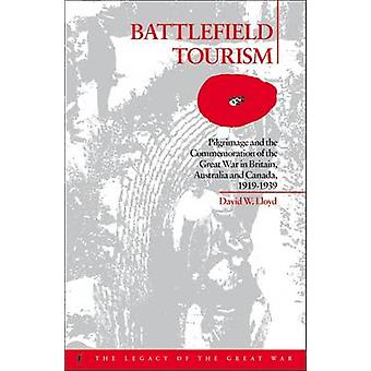 Battlefield Tourism Pilgrimage and the Commemoration of the Great War in Britain Australia and Canada 19191939 by Lloyd & David William