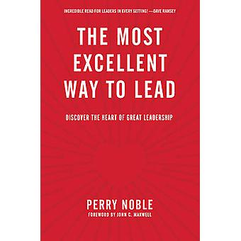 The Most Excellent Way to Lead - Discover the Heart of Great Leadershi