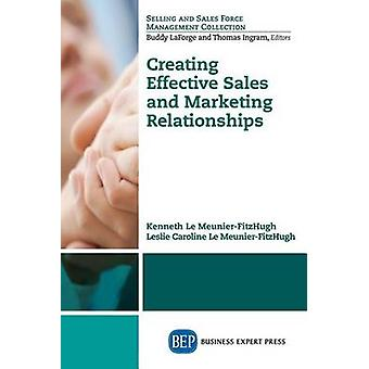 Creating Effective Sales and Marketing Relationships by Le MeunierFitzHugh & Kenneth