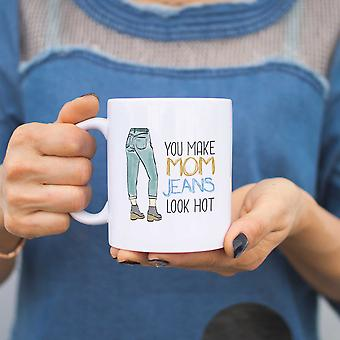 You Make Mom Jeans Look Hot Ceramic Mug Cute Mothers Day or Holiday Gifts Ideas