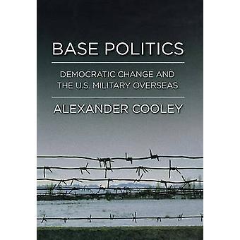 Base Politics - Democratic Change and the U.S. Military Overseas by Al