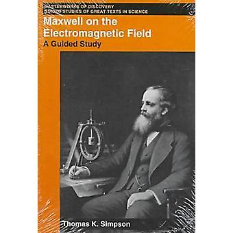 Maxwell on the Electromagnetic Field - A Guided Study by Thomas K. Sim