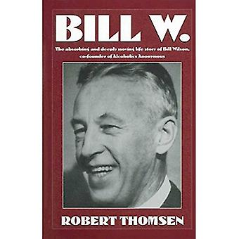 Bill W.: The Absorbing and Deeply Moving Life Story of Bill Wilson, Cofounder of Alcoholics Anonymous