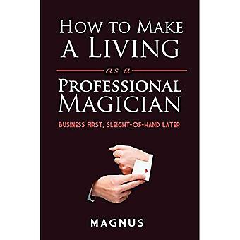 How to Make a Living as a Professional Magician: Business First, Sleight-of-Hand Later: Business First, Sleight-of-Hand Later