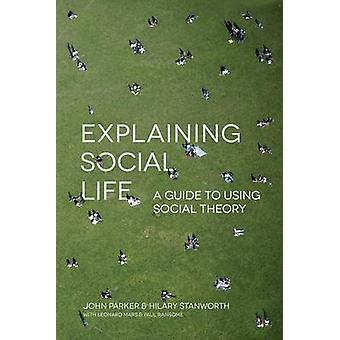 Explaining Social Life  A Guide to Using Social Theory by Parker & John