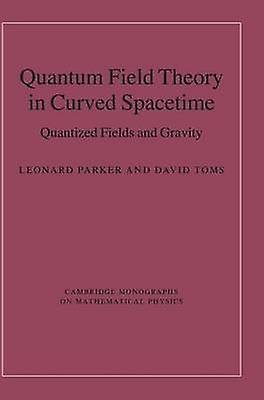 Quantum Field Theory in Curved Spacetime Quantized Fields and Gravity by Parker & Leonard