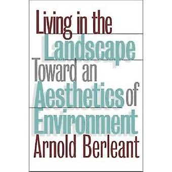 Living in the Landscape Toward an Aesthetics of Environment by Berleant & Arnold