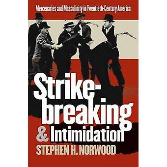 Strikebreaking and Intimidation Mercenaries and Masculinity in TwentiethCentury America by Norwood & Stephen H.