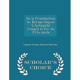 De la Prostitution en Europe Depuis LAntiquit Jusqu la fin du XVIe sicle  Scholars Choice Edition by Rabutaux & Auguste Philippe Edouard
