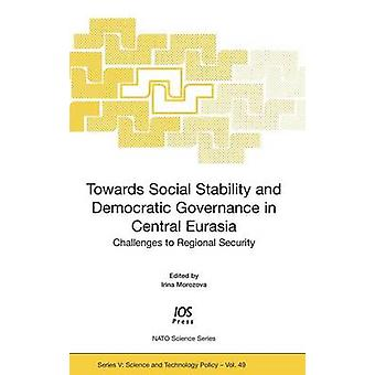 Towards Social Stability and Democratic Governance in Central Eurasia Challenges to Regional Security by Morozova & Irina