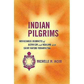 Indian Pilgrims: Indigenous Journeys of Activism and Healing with Saint Kateri Tekakwitha (Critical Issues in Indigenous Studies)