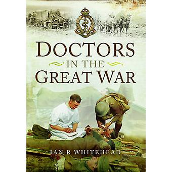 Doctors in the Great War by Ian R. Whitehead - 9781783461745 Book
