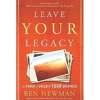 Leave Your Legacy - The Power to Unleash Your Greatness by Ben Newman