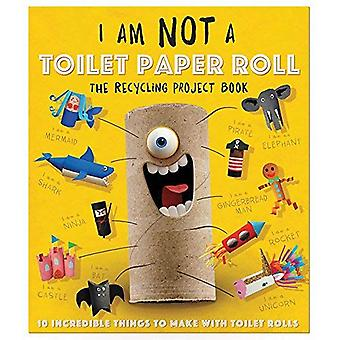 I Am Not a Toilet Paper Roll: 10 Incredible Things to Make with Toilet Paper Rolls (I Am Not A...)