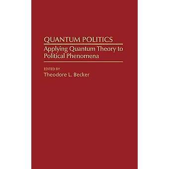 Quantum Politics Applying Quantum Theory to Political Phenomena by Becker & Ted